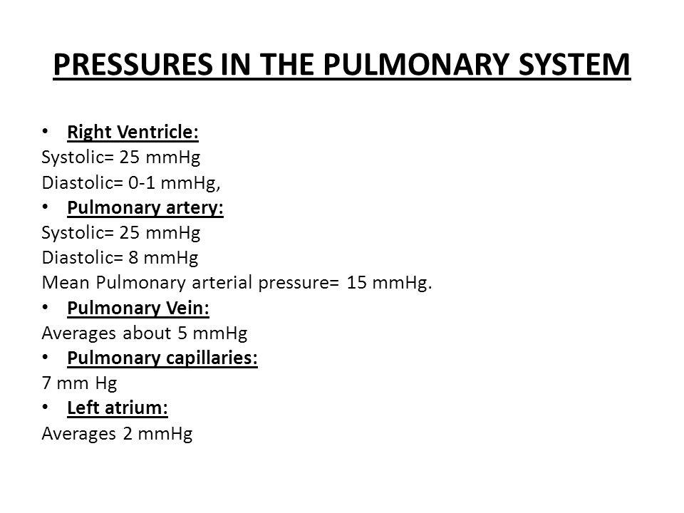 PRESSURES IN THE PULMONARY SYSTEM Right Ventricle: Systolic= 25 mmHg Diastolic= 0-1 mmHg, Pulmonary artery: Systolic= 25 mmHg Diastolic= 8 mmHg Mean Pulmonary arterial pressure= 15 mmHg.
