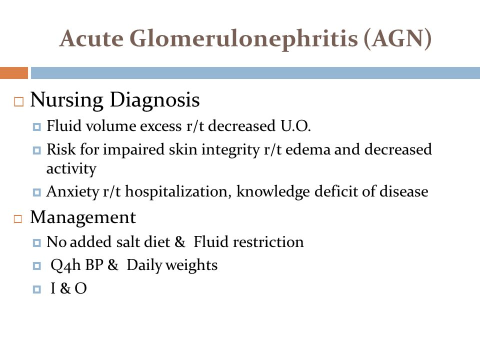 Acute Glomerulonephritis (AGN)  Nursing Diagnosis  Fluid volume excess r/t decreased U.O.  Risk for impaired skin integrity r/t edema and decreased