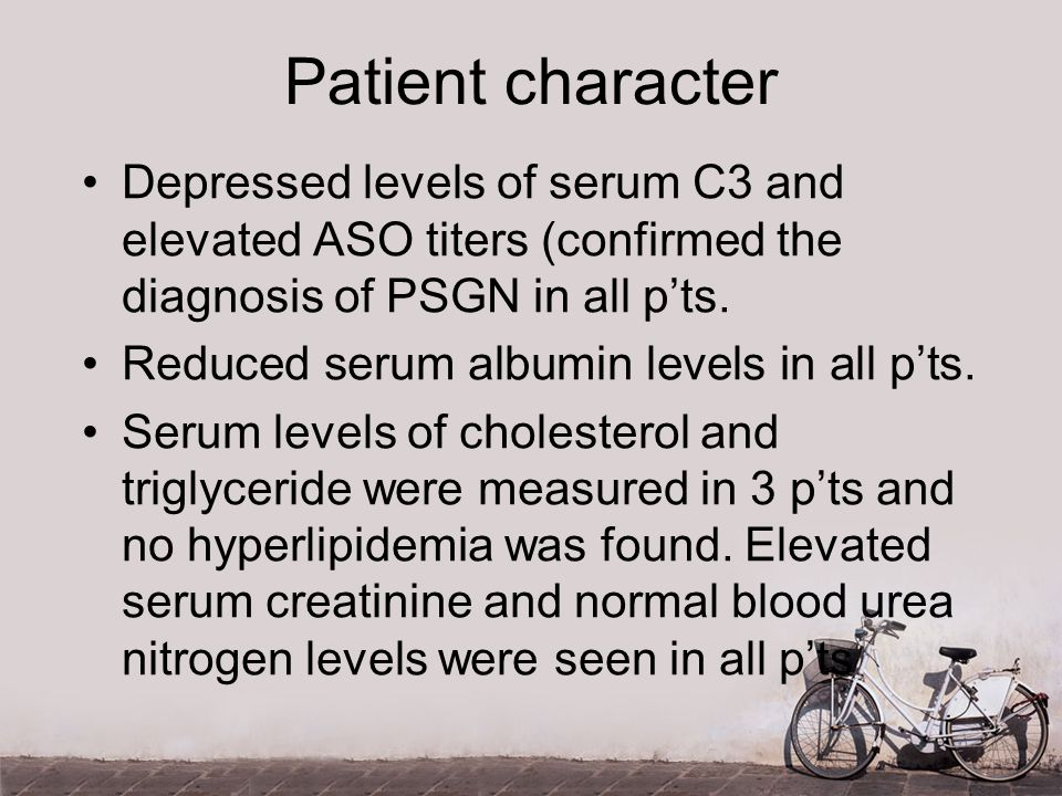 Patient character Depressed levels of serum C3 and elevated ASO titers (confirmed the diagnosis of PSGN in all p'ts.