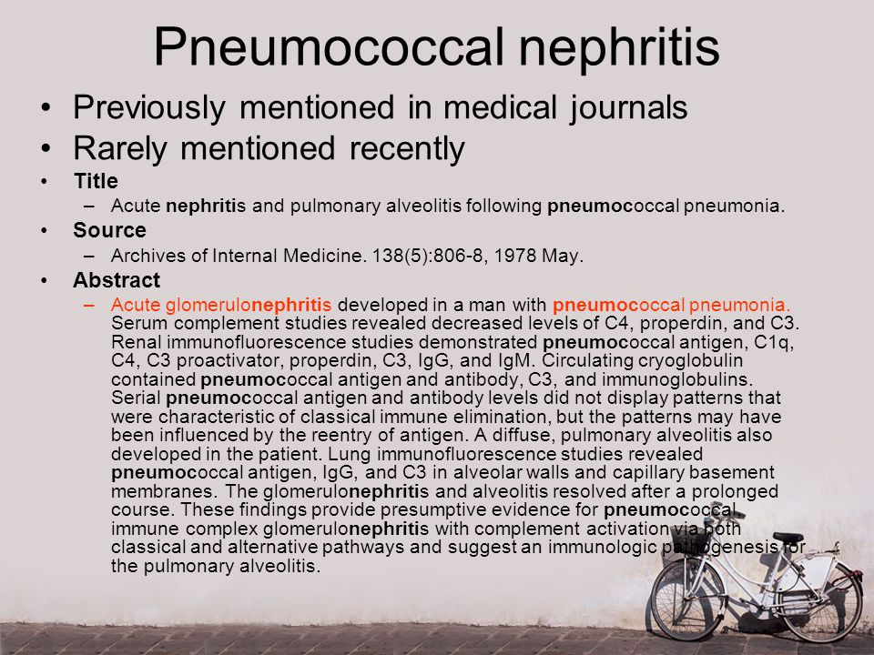 Pneumococcal nephritis Previously mentioned in medical journals Rarely mentioned recently Title –Acute nephritis and pulmonary alveolitis following pneumococcal pneumonia.