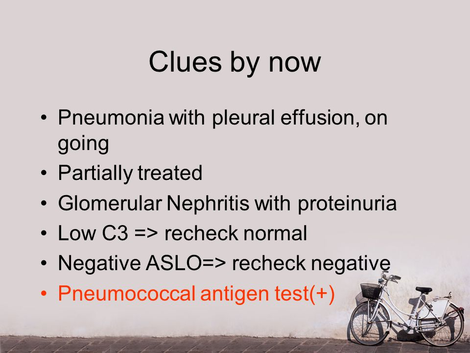Clues by now Pneumonia with pleural effusion, on going Partially treated Glomerular Nephritis with proteinuria Low C3 => recheck normal Negative ASLO=> recheck negative Pneumococcal antigen test(+)