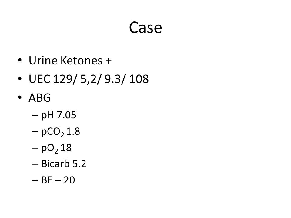 Case Urine Ketones + UEC 129/ 5,2/ 9.3/ 108 ABG – pH 7.05 – pCO 2 1.8 – pO 2 18 – Bicarb 5.2 – BE – 20