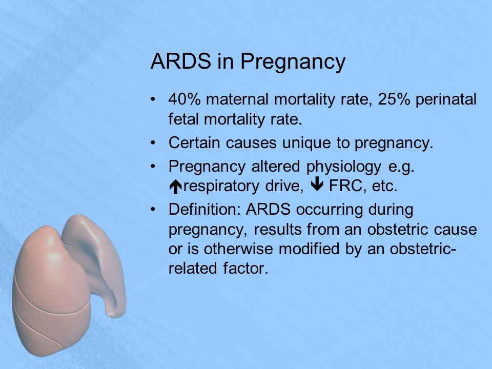 ARDS in Pregnancy 40% maternal mortality rate, 25% perinatal fetal mortality rate.