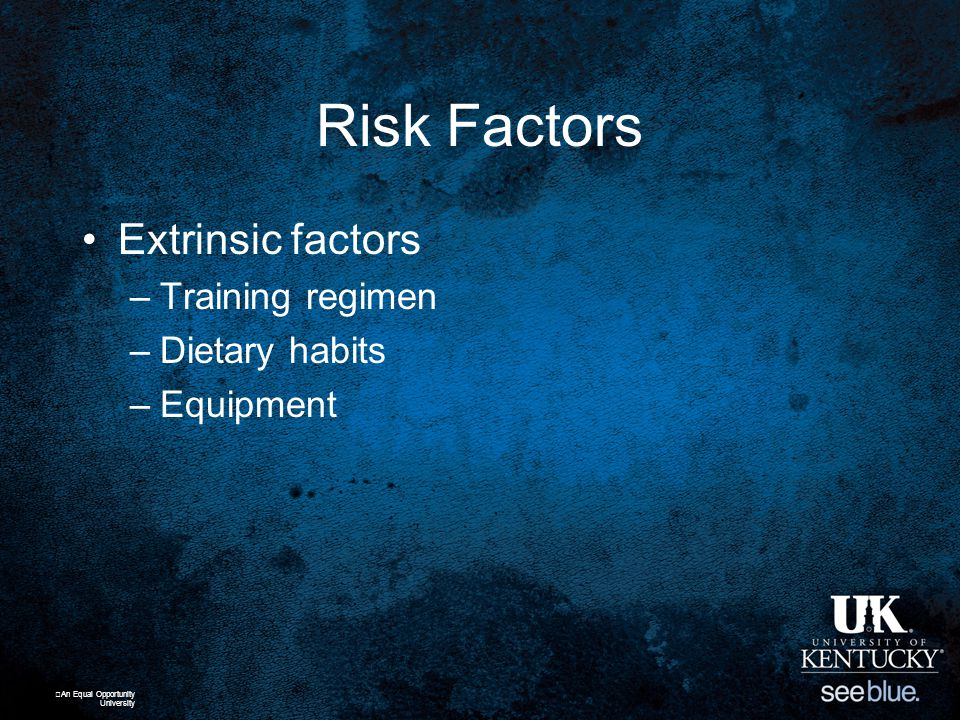 Risk Factors Extrinsic factors –Training regimen –Dietary habits –Equipment An Equal Opportunity University
