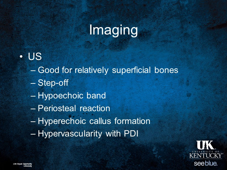 Imaging US –Good for relatively superficial bones –Step-off –Hypoechoic band –Periosteal reaction –Hyperechoic callus formation –Hypervascularity with PDI An Equal Opportunity University
