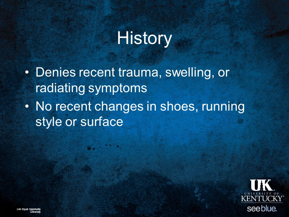 History Denies recent trauma, swelling, or radiating symptoms No recent changes in shoes, running style or surface An Equal Opportunity University