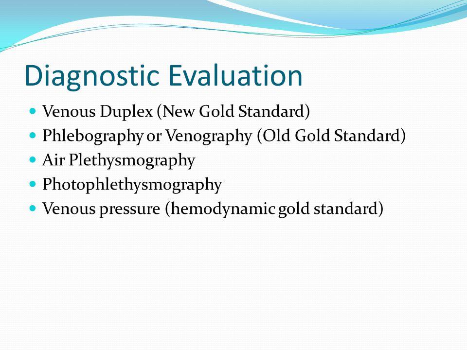 Diagnostic Evaluation Venous Duplex (New Gold Standard) Phlebography or Venography (Old Gold Standard) Air Plethysmography Photophlethysmography Venou