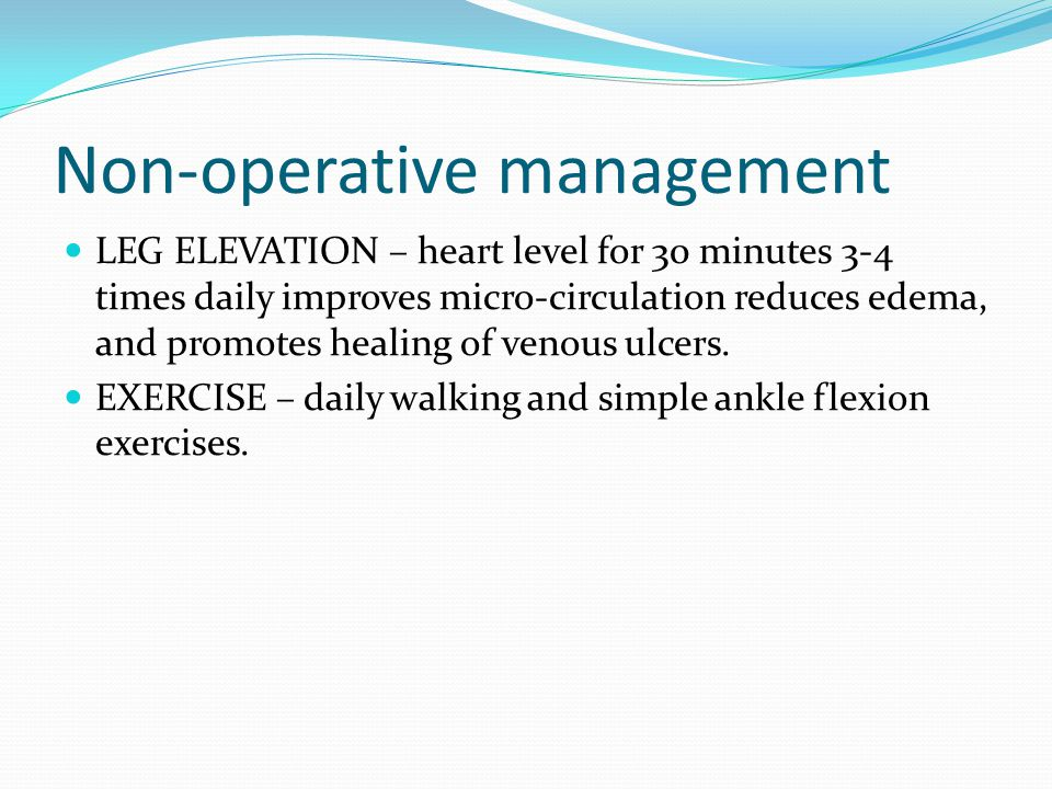 Non-operative management LEG ELEVATION – heart level for 30 minutes 3-4 times daily improves micro-circulation reduces edema, and promotes healing of venous ulcers.