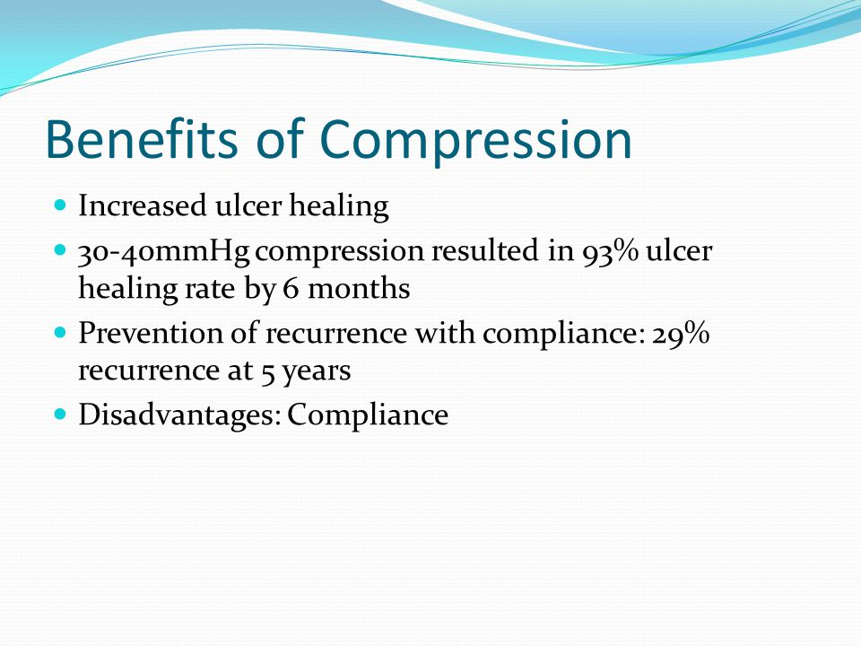 Benefits of Compression Increased ulcer healing 30-40mmHg compression resulted in 93% ulcer healing rate by 6 months Prevention of recurrence with compliance: 29% recurrence at 5 years Disadvantages: Compliance