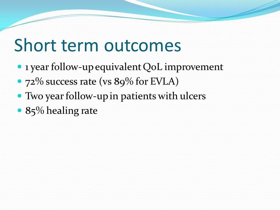 Short term outcomes 1 year follow-up equivalent QoL improvement 72% success rate (vs 89% for EVLA) Two year follow-up in patients with ulcers 85% healing rate