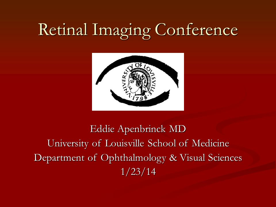 Retinal Imaging Conference Eddie Apenbrinck MD University of Louisville School of Medicine Department of Ophthalmology & Visual Sciences 1/23/14