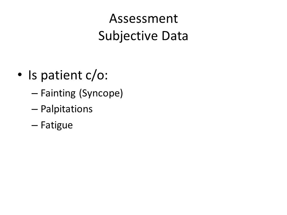 Assessment Subjective Data Is patient c/o: – Fainting (Syncope) – Palpitations – Fatigue