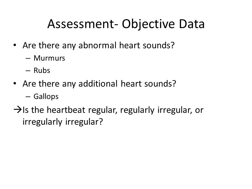 Assessment- Objective Data Are there any abnormal heart sounds? – Murmurs – Rubs Are there any additional heart sounds? – Gallops  Is the heartbeat r