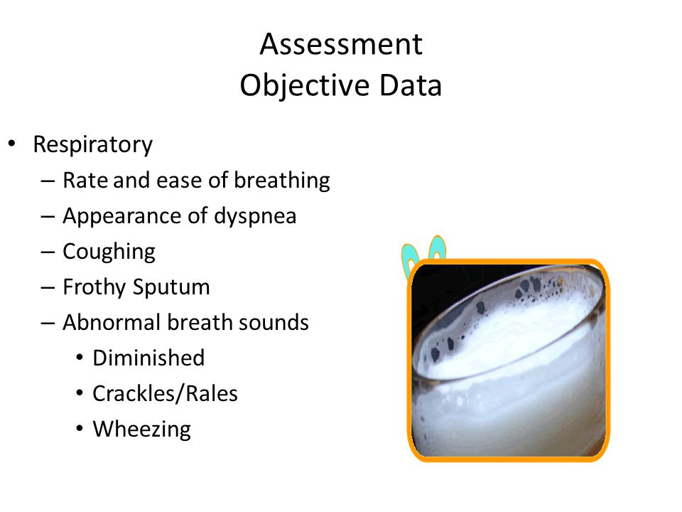 Assessment Objective Data Respiratory – Rate and ease of breathing – Appearance of dyspnea – Coughing – Frothy Sputum – Abnormal breath sounds Diminis