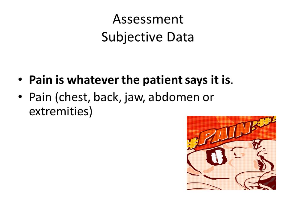 Assessment Subjective Data Pain is whatever the patient says it is. Pain (chest, back, jaw, abdomen or extremities)
