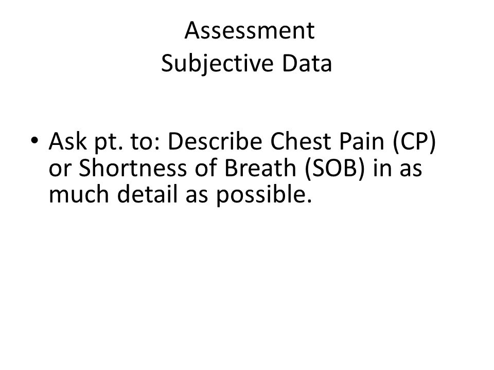 Assessment Subjective Data Ask pt. to: Describe Chest Pain (CP) or Shortness of Breath (SOB) in as much detail as possible.