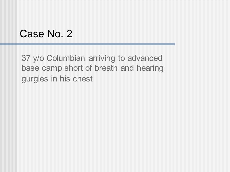 Case No. 2 37 y/o Columbian arriving to advanced base camp short of breath and hearing gurgles in his chest