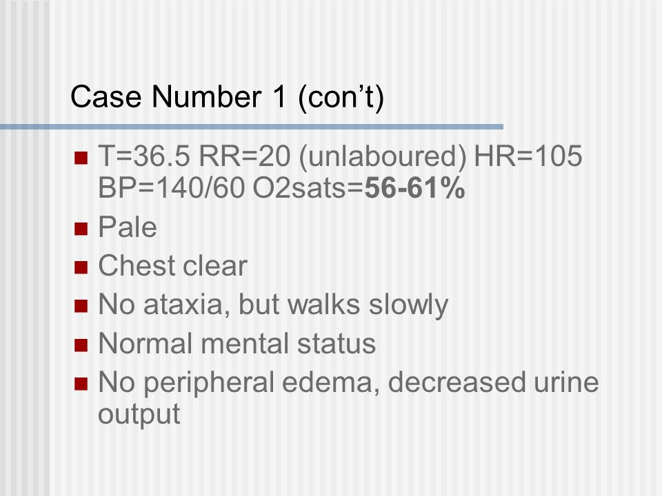 Case Number 1 (con't) T=36.5 RR=20 (unlaboured) HR=105 BP=140/60 O2sats=56-61% Pale Chest clear No ataxia, but walks slowly Normal mental status No peripheral edema, decreased urine output