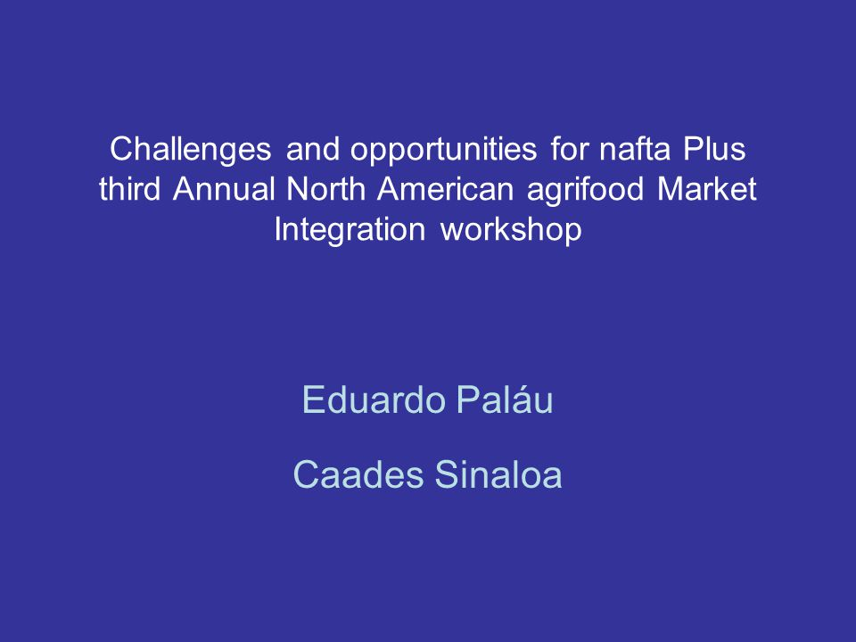 Challenges and opportunities for nafta Plus third Annual North American agrifood Market Integration workshop Eduardo Paláu Caades Sinaloa
