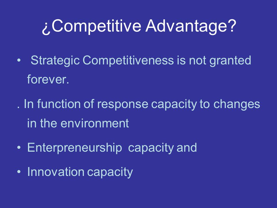 ¿Competitive Advantage? Strategic Competitiveness is not granted forever.. In function of response capacity to changes in the environment Enterpreneur
