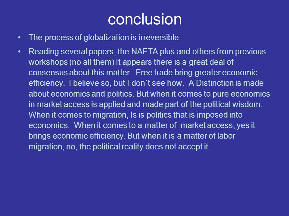 conclusion The process of globalization is irreversible. Reading several papers, the NAFTA plus and others from previous workshops (no all them) It ap