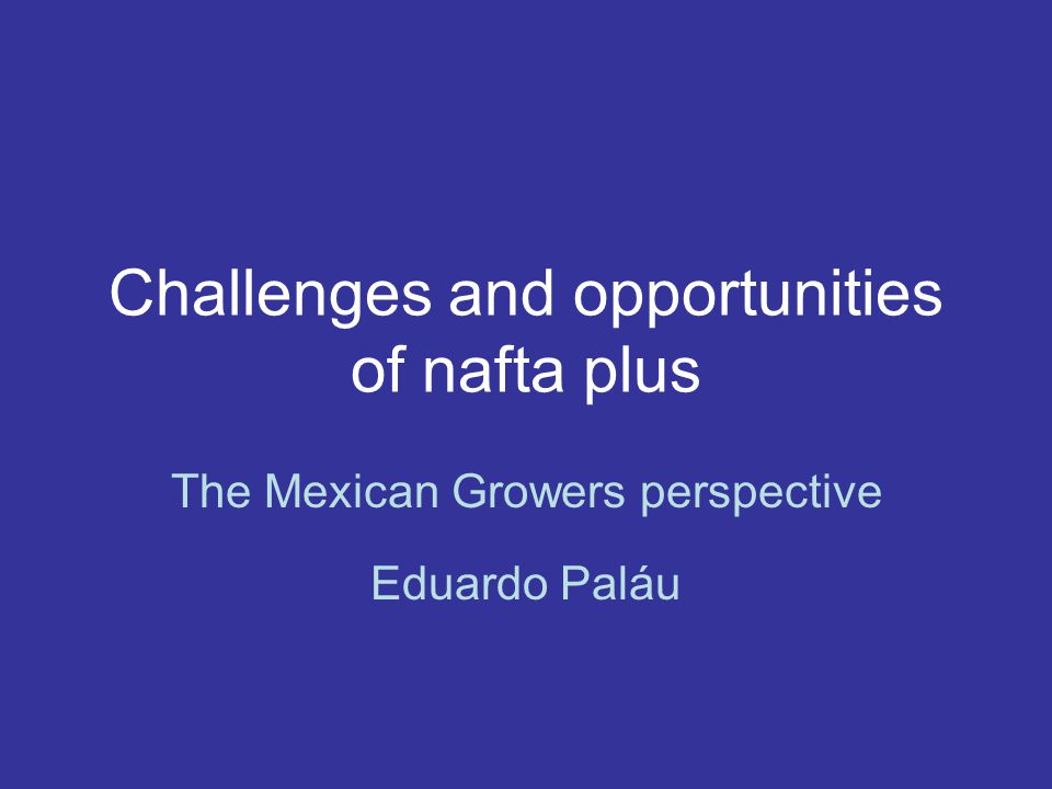 Challenges and opportunities of nafta plus The Mexican Growers perspective Eduardo Paláu
