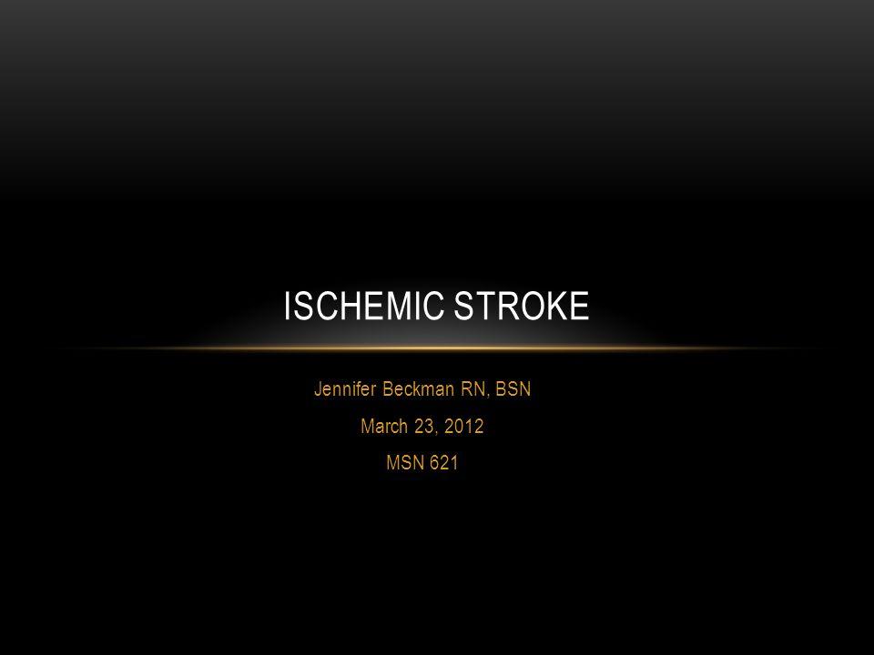 Jennifer Beckman RN, BSN March 23, 2012 MSN 621 ISCHEMIC STROKE
