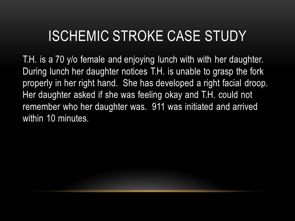 ISCHEMIC STROKE CASE STUDY T.H. is a 70 y/o female and enjoying lunch with with her daughter.