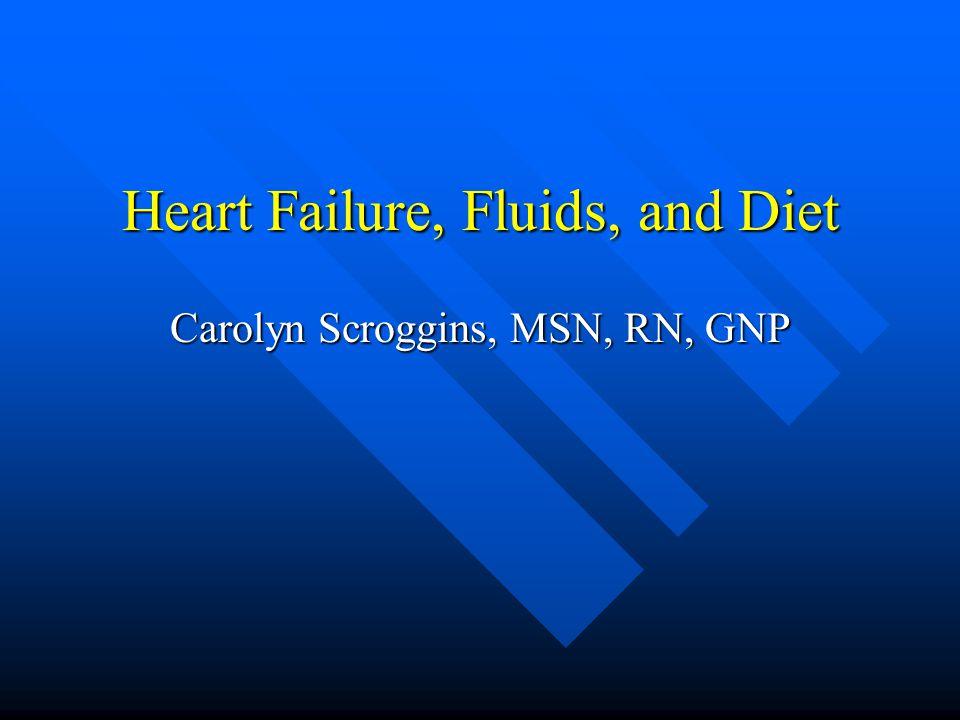 Heart Failure, Fluids, and Diet Carolyn Scroggins, MSN, RN, GNP