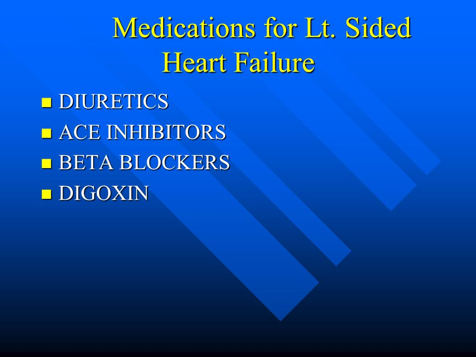 Medications for Lt. Sided Heart Failure DIURETICS DIURETICS ACE INHIBITORS ACE INHIBITORS BETA BLOCKERS BETA BLOCKERS DIGOXIN DIGOXIN