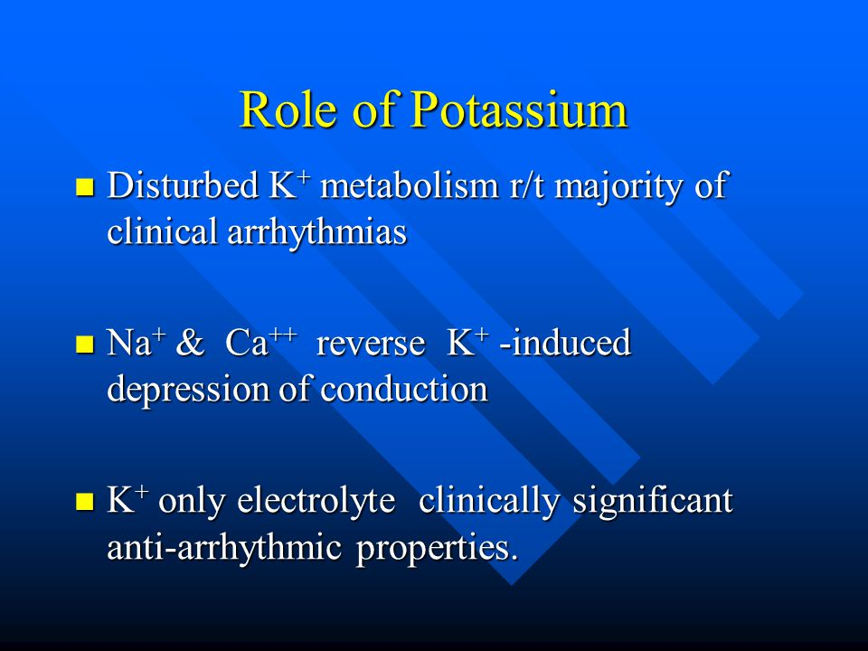 Role of Potassium Disturbed K + metabolism r/t majority of clinical arrhythmias Disturbed K + metabolism r/t majority of clinical arrhythmias Na + & Ca ++ reverse K + -induced depression of conduction Na + & Ca ++ reverse K + -induced depression of conduction K + only electrolyte clinically significant anti-arrhythmic properties.