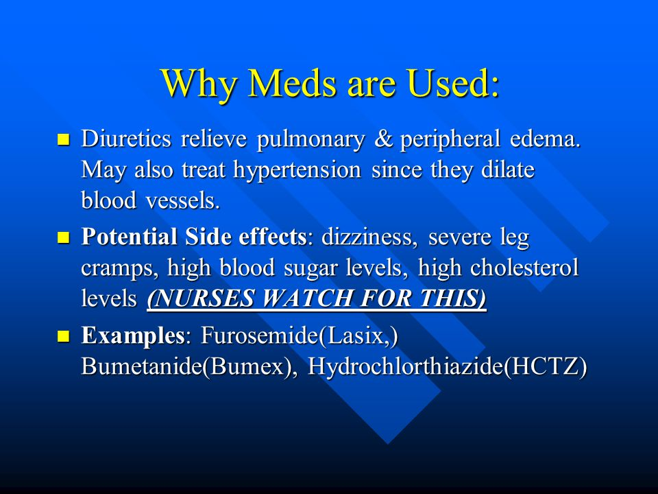 Why Meds are Used: Diuretics relieve pulmonary & peripheral edema.