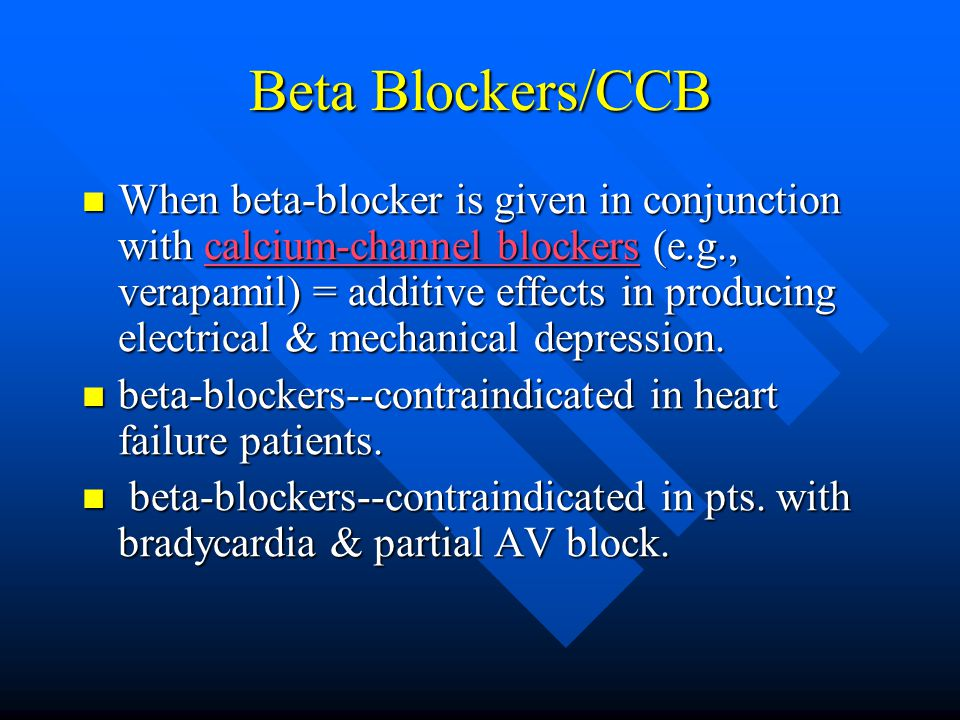 Beta Blockers/CCB When beta-blocker is given in conjunction with calcium-channel blockers (e.g., verapamil) = additive effects in producing electrical & mechanical depression.