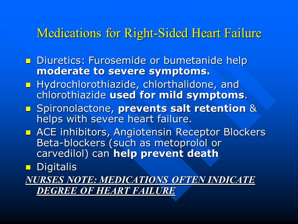 Medications for Right-Sided Heart Failure Diuretics: Furosemide or bumetanide help moderate to severe symptoms.
