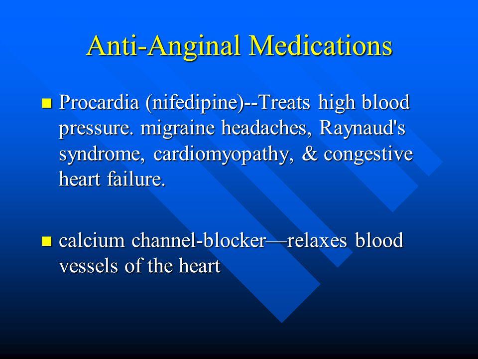 Anti-Anginal Medications Procardia (nifedipine)--Treats high blood pressure.