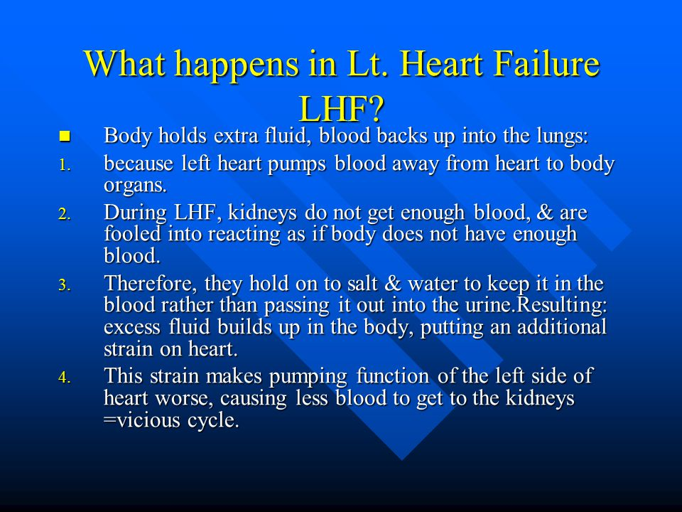 What happens in Lt. Heart Failure LHF? Body holds extra fluid, blood backs up into the lungs: Body holds extra fluid, blood backs up into the lungs: 1