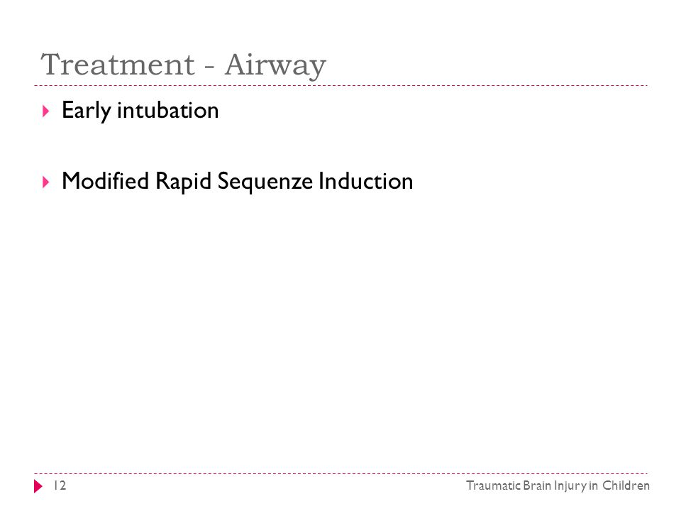 Treatment - Airway Traumatic Brain Injury in Children12  Early intubation  Modified Rapid Sequenze Induction