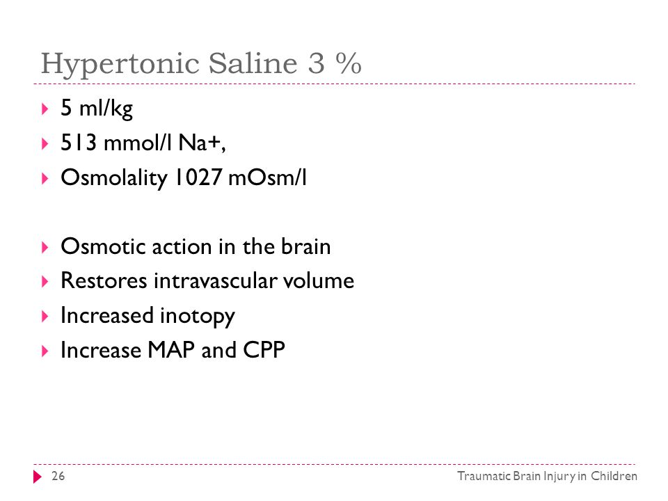 Hypertonic Saline 3 % Traumatic Brain Injury in Children26  5 ml/kg  513 mmol/l Na+,  Osmolality 1027 mOsm/l  Osmotic action in the brain  Restores intravascular volume  Increased inotopy  Increase MAP and CPP