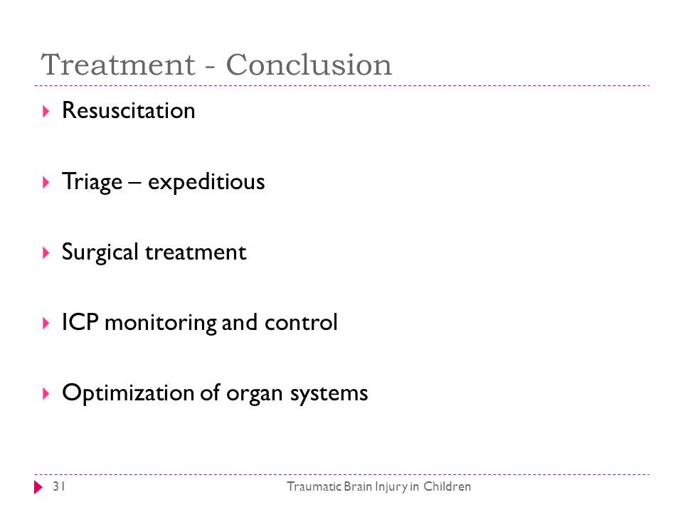 Treatment - Conclusion Traumatic Brain Injury in Children31  Resuscitation  Triage – expeditious  Surgical treatment  ICP monitoring and control  Optimization of organ systems
