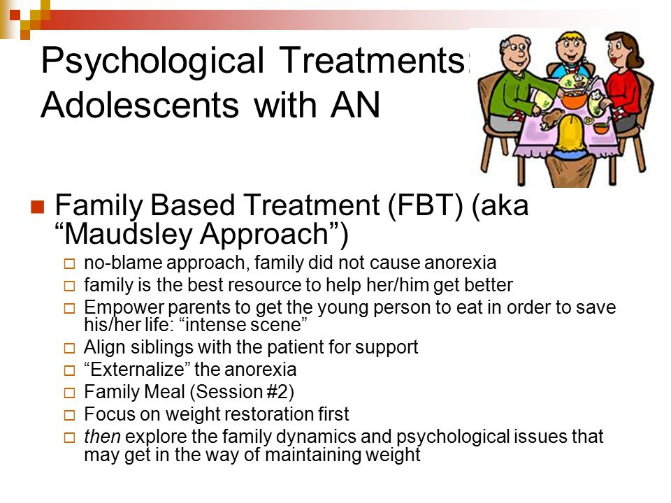 """Psychological Treatments: Adolescents with AN Family Based Treatment (FBT) (aka """"Maudsley Approach"""")  no-blame approach, family did not cause anorexi"""
