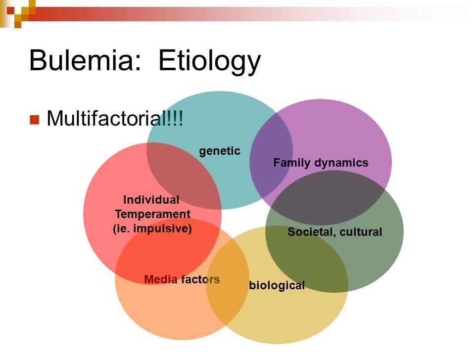 Bulemia: Etiology Multifactorial!!! Media factors genetic Individual Temperament (ie. impulsive) biological Family dynamics Societal, cultural