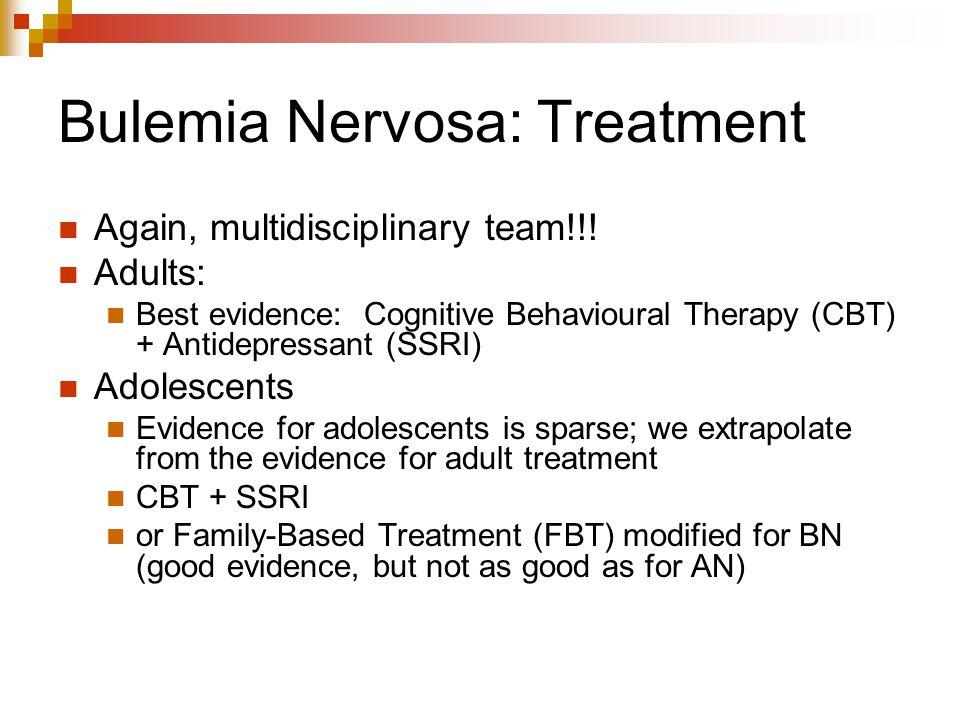 Bulemia Nervosa: Treatment Again, multidisciplinary team!!! Adults: Best evidence: Cognitive Behavioural Therapy (CBT) + Antidepressant (SSRI) Adolesc
