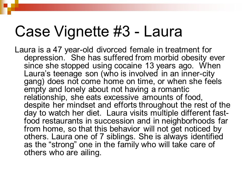Case Vignette #3 - Laura Laura is a 47 year-old divorced female in treatment for depression. She has suffered from morbid obesity ever since she stopp