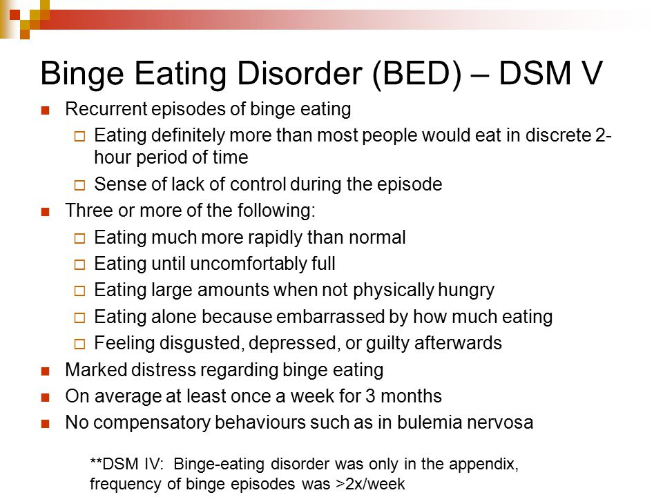 Binge Eating Disorder (BED) – DSM V Recurrent episodes of binge eating  Eating definitely more than most people would eat in discrete 2- hour period