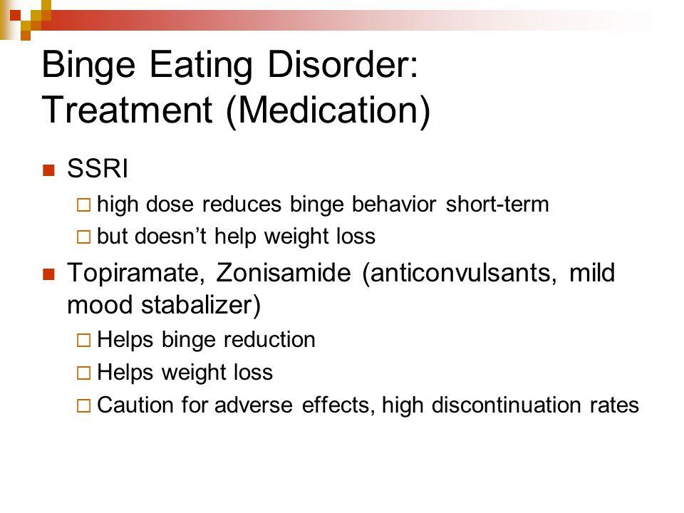 Binge Eating Disorder: Treatment (Medication) SSRI  high dose reduces binge behavior short-term  but doesn't help weight loss Topiramate, Zonisamide