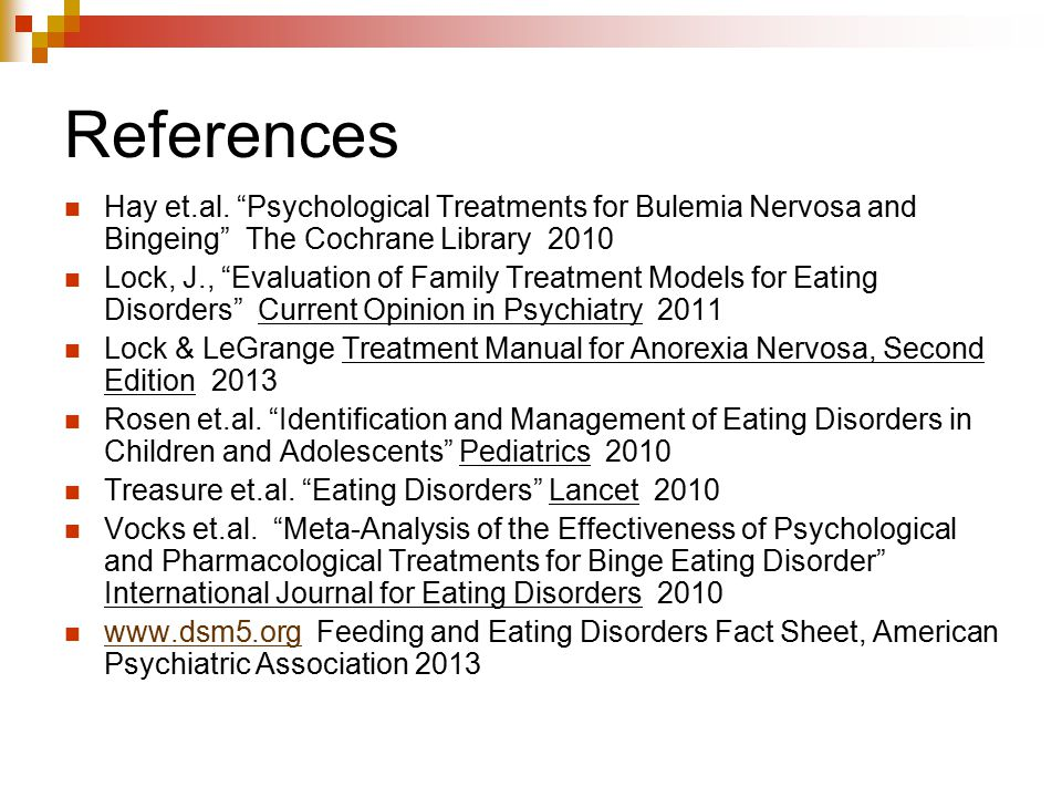 """References Hay et.al. """"Psychological Treatments for Bulemia Nervosa and Bingeing"""" The Cochrane Library 2010 Lock, J., """"Evaluation of Family Treatment"""