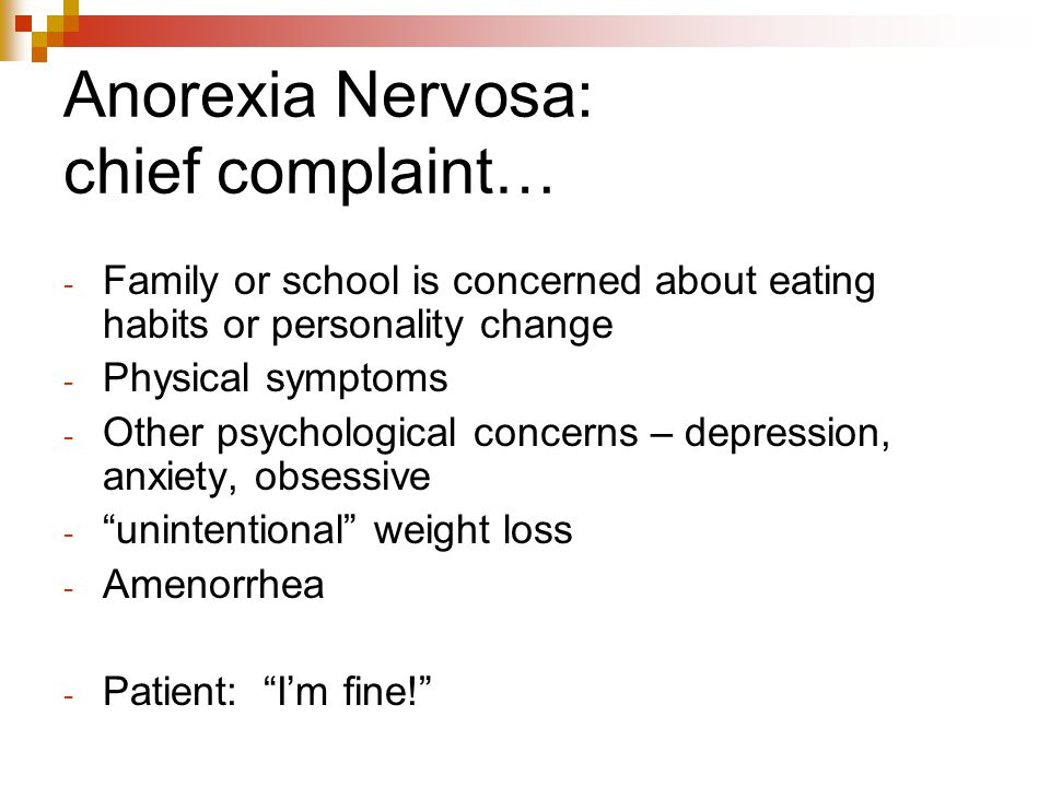 Anorexia Nervosa: chief complaint… - Family or school is concerned about eating habits or personality change - Physical symptoms - Other psychological
