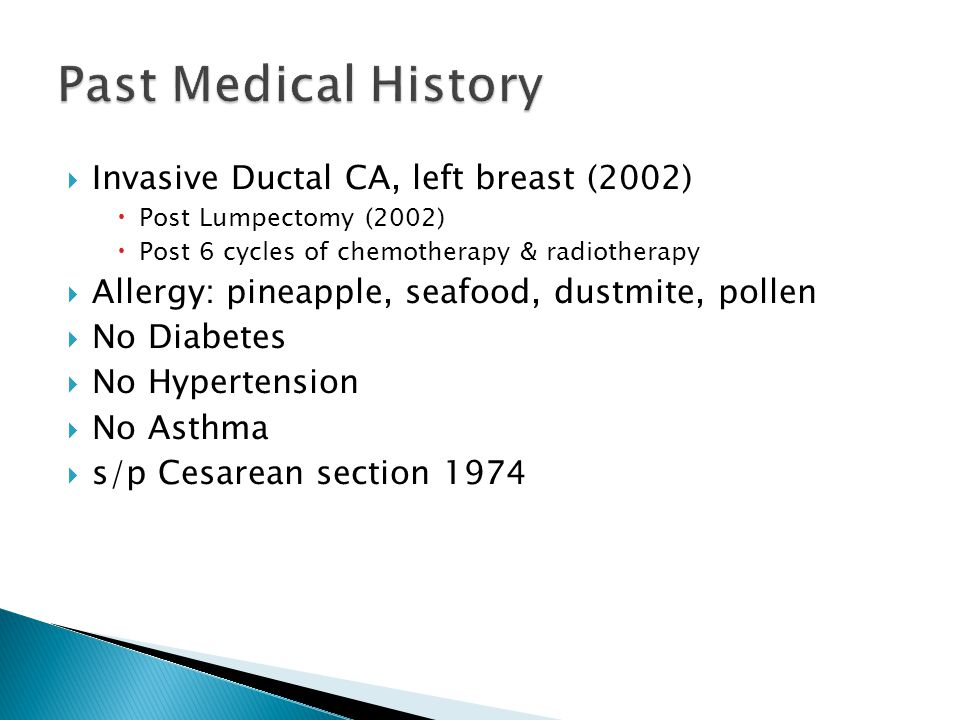  Invasive Ductal CA, left breast (2002)  Post Lumpectomy (2002)  Post 6 cycles of chemotherapy & radiotherapy  Allergy: pineapple, seafood, dustmi