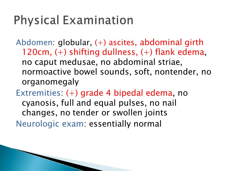 Abdomen: globular, (+) ascites, abdominal girth 120cm, (+) shifting dullness, (+) flank edema, no caput medusae, no abdominal striae, normoactive bowel sounds, soft, nontender, no organomegaly Extremities: (+) grade 4 bipedal edema, no cyanosis, full and equal pulses, no nail changes, no tender or swollen joints Neurologic exam: essentially normal
