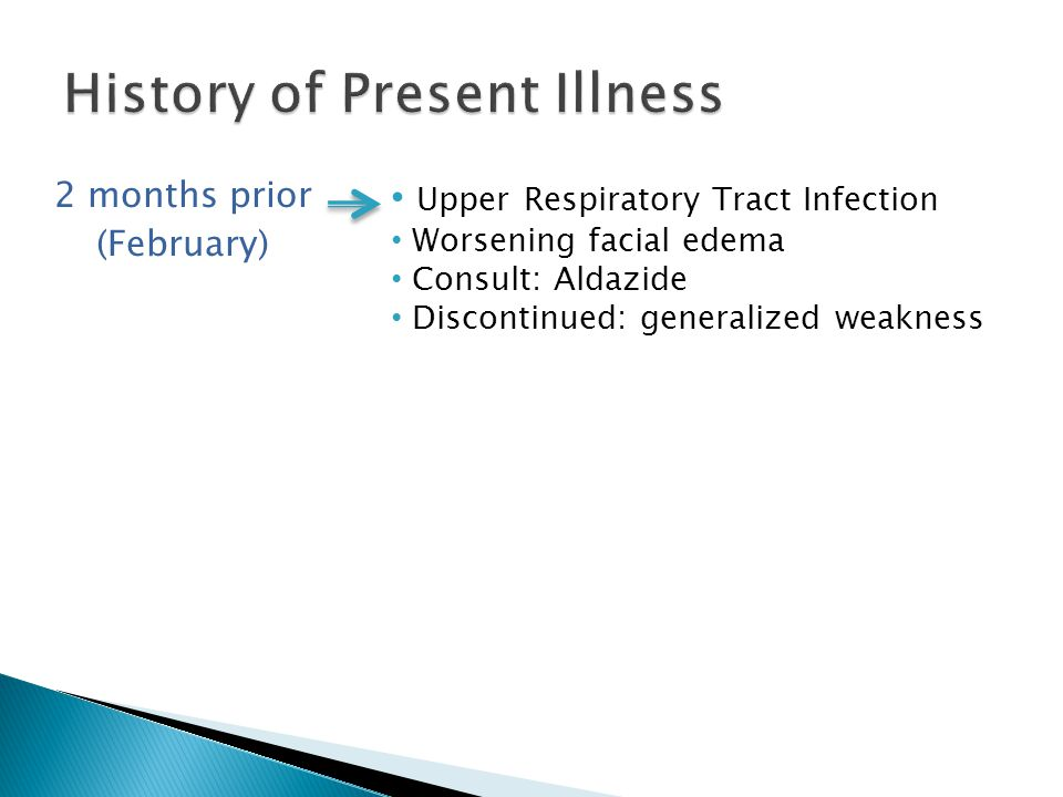 2 months prior (February) Upper Respiratory Tract Infection Worsening facial edema Consult: Aldazide Discontinued: generalized weakness